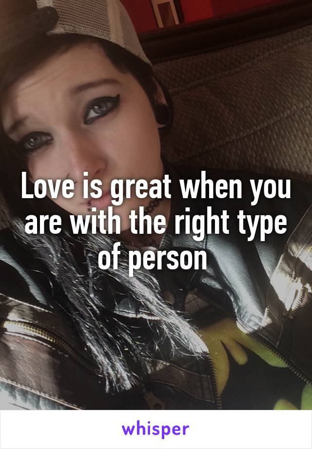 Love is great when you are with the right type of person