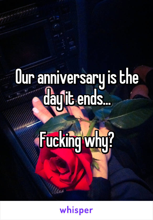 Our anniversary is the day it ends...  Fucking why?
