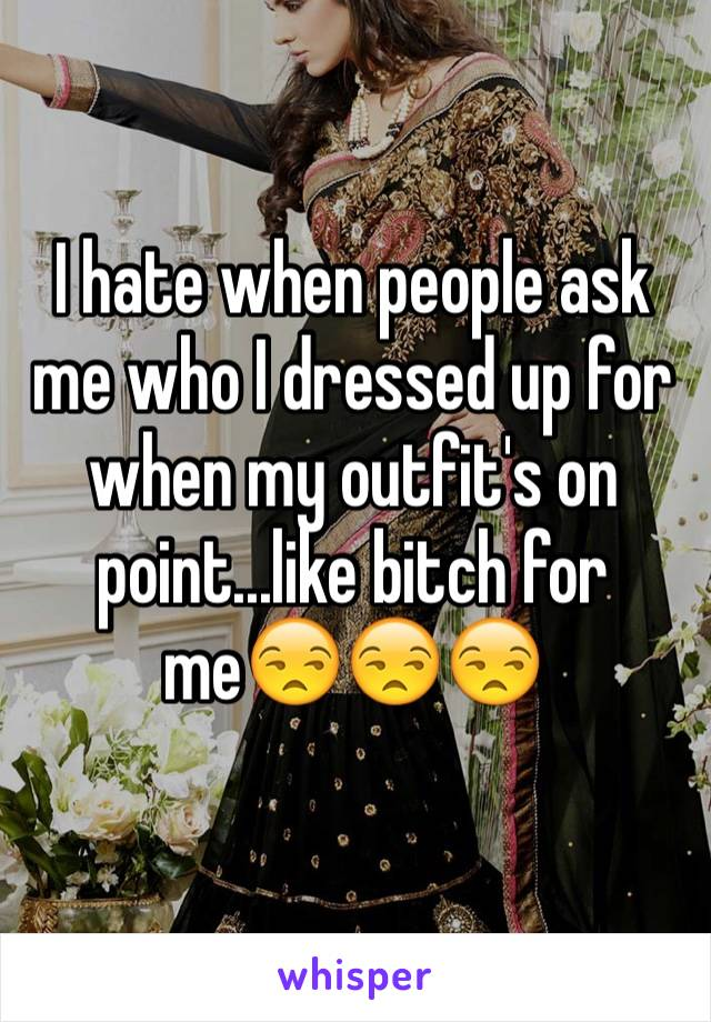 I hate when people ask me who I dressed up for when my outfit's on point...like bitch for me😒😒😒