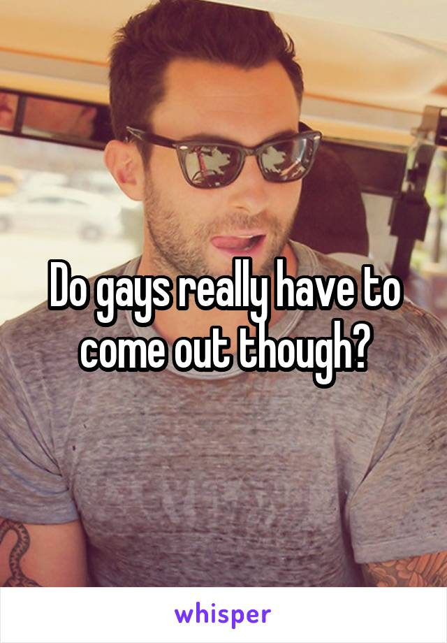 Do gays really have to come out though?