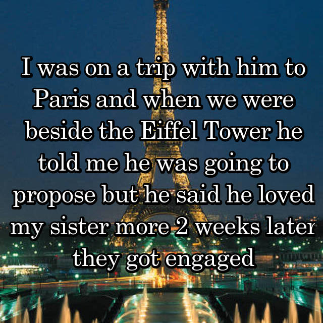 I was on a trip with him to Paris and when we were beside the Eiffel Tower he told me he was going to propose but he said he loved my sister more 2 weeks later they got engaged