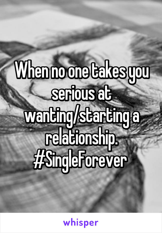 When no one takes you serious at wanting/starting a relationship. #SingleForever