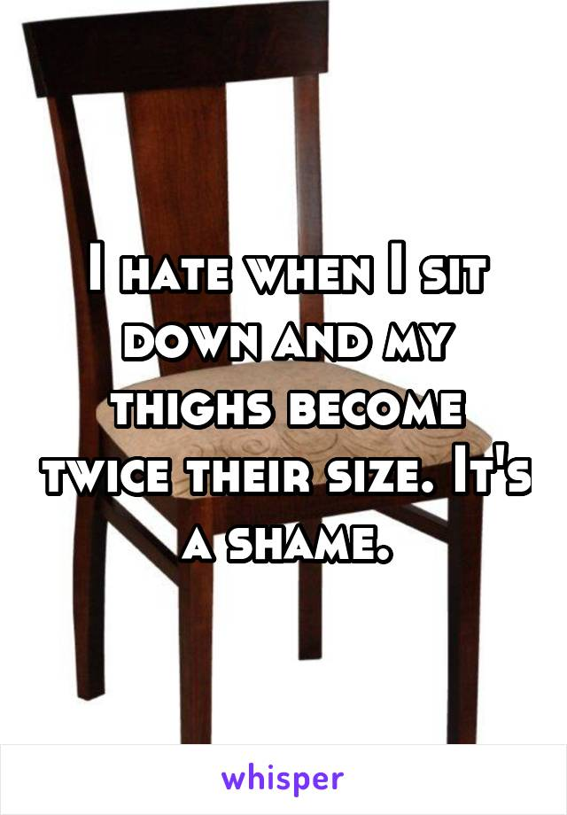 I hate when I sit down and my thighs become twice their size. It's a shame.