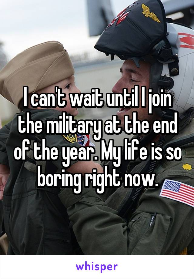 I can't wait until I join the military at the end of the year. My life is so boring right now.