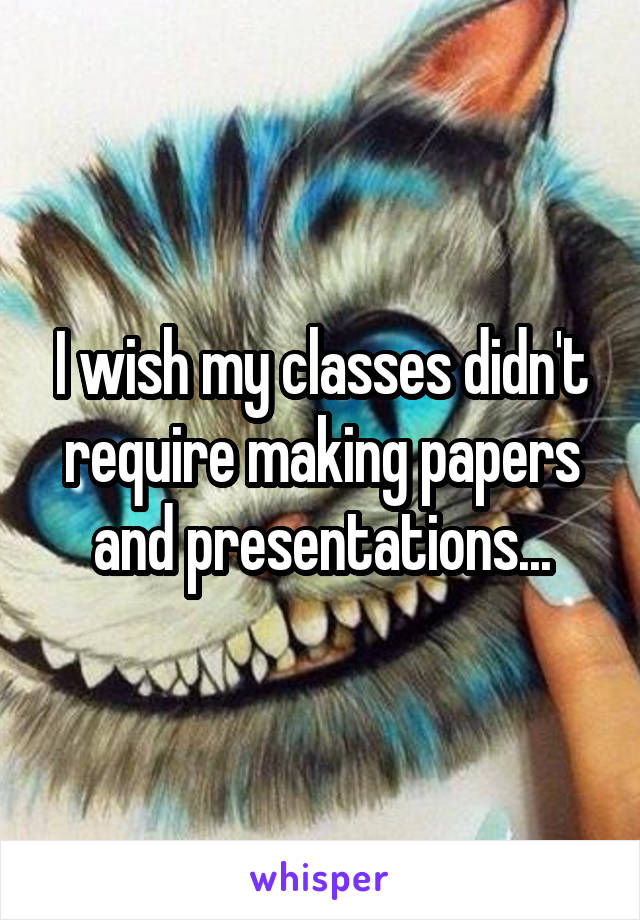 I wish my classes didn't require making papers and presentations...