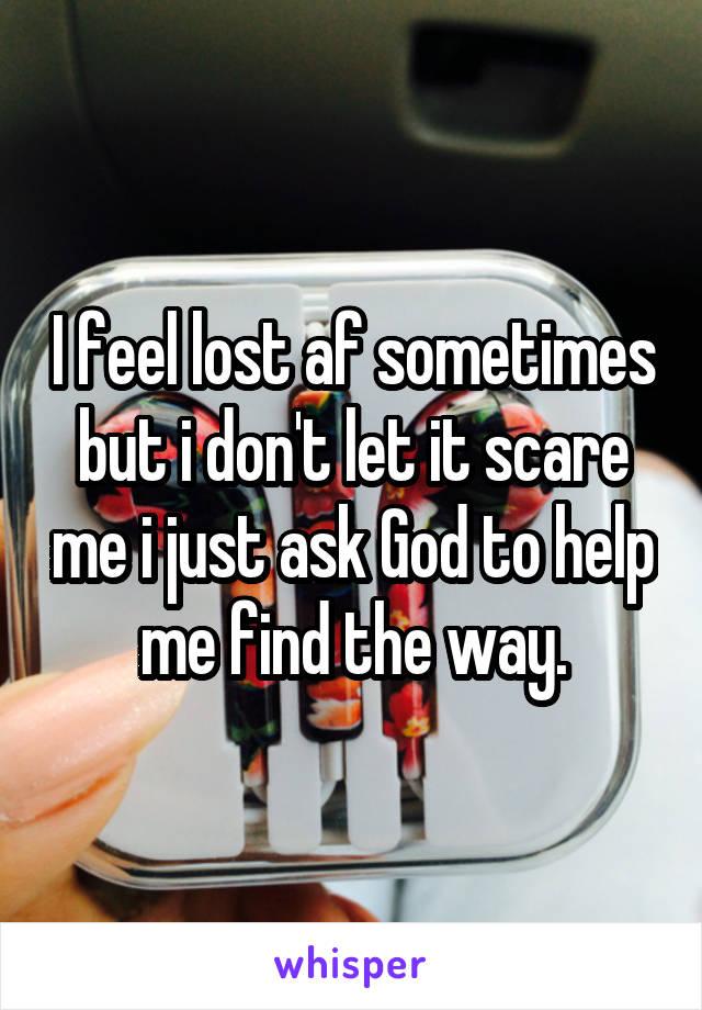 I feel lost af sometimes but i don't let it scare me i just ask God to help me find the way.