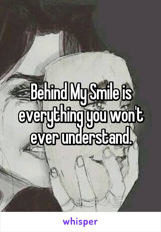 Behind My Smile is everything you won't ever understand.