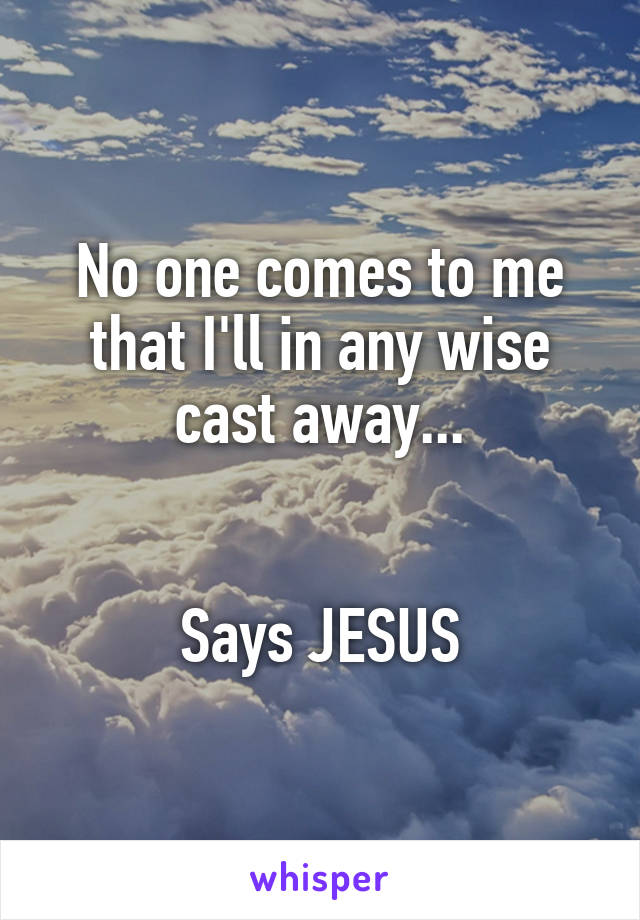 No one comes to me that I'll in any wise cast away...   Says JESUS