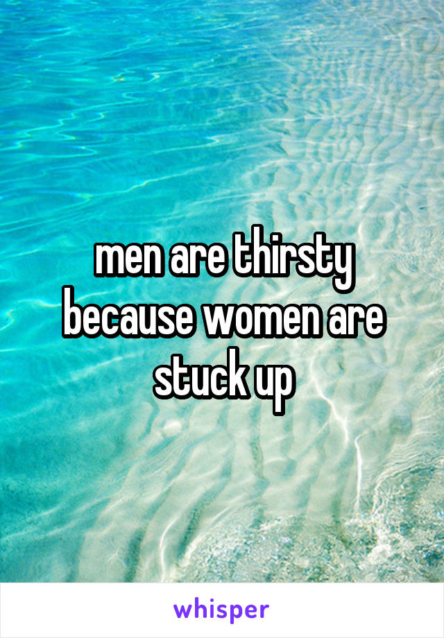 men are thirsty because women are stuck up