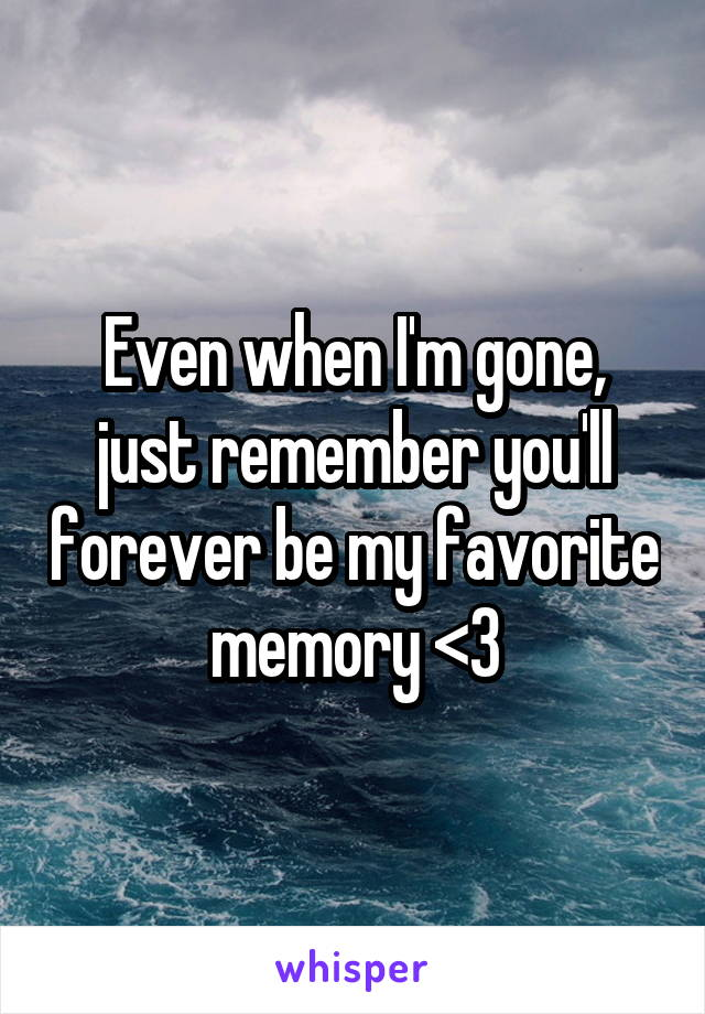 Even when I'm gone, just remember you'll forever be my favorite memory <3