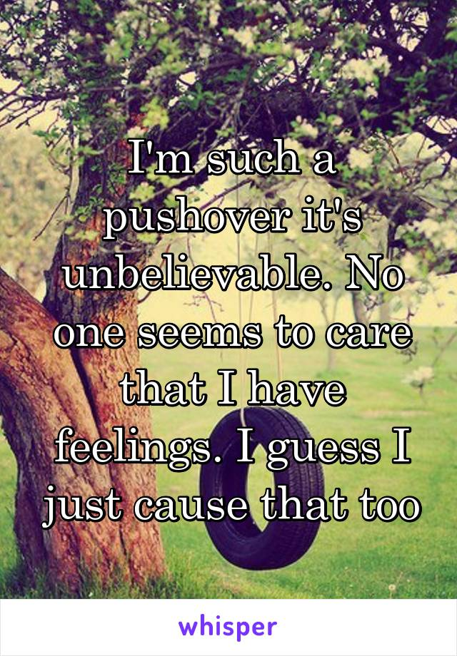 I'm such a pushover it's unbelievable. No one seems to care that I have feelings. I guess I just cause that too