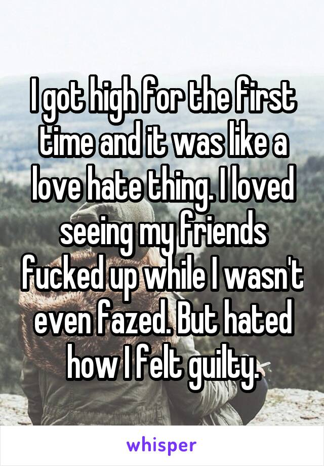 I got high for the first time and it was like a love hate thing. I loved seeing my friends fucked up while I wasn't even fazed. But hated how I felt guilty.