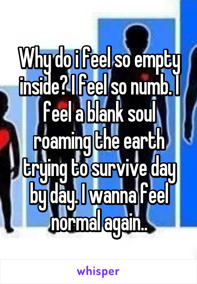 Why do i feel so empty inside? I feel so numb. I feel a blank soul roaming the earth trying to survive day by day. I wanna feel normal again..
