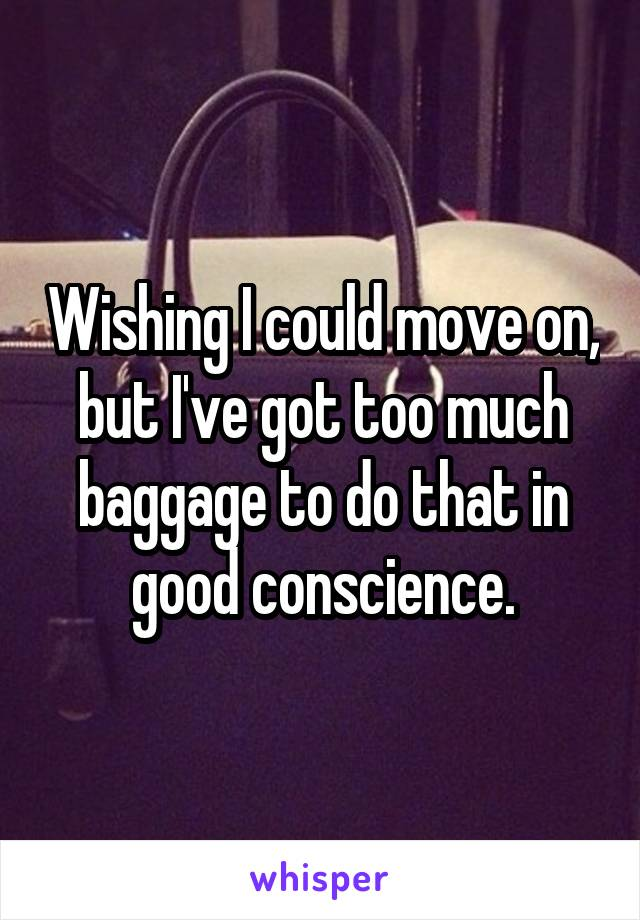 Wishing I could move on, but I've got too much baggage to do that in good conscience.