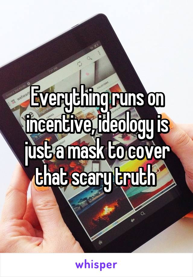 Everything runs on incentive, ideology is just a mask to cover that scary truth