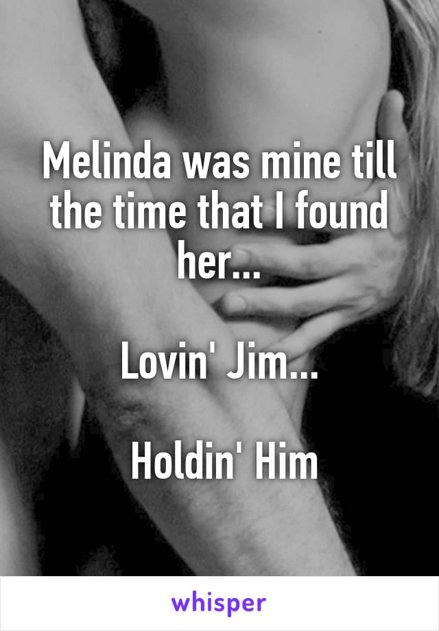 Melinda was mine till the time that I found her...  Lovin' Jim...   Holdin' Him