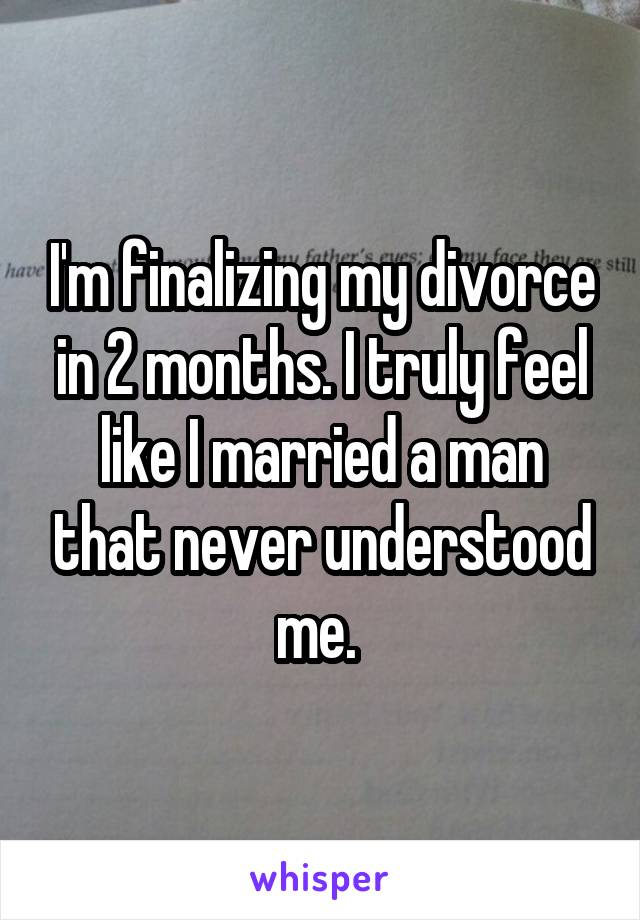 I'm finalizing my divorce in 2 months. I truly feel like I married a man that never understood me.