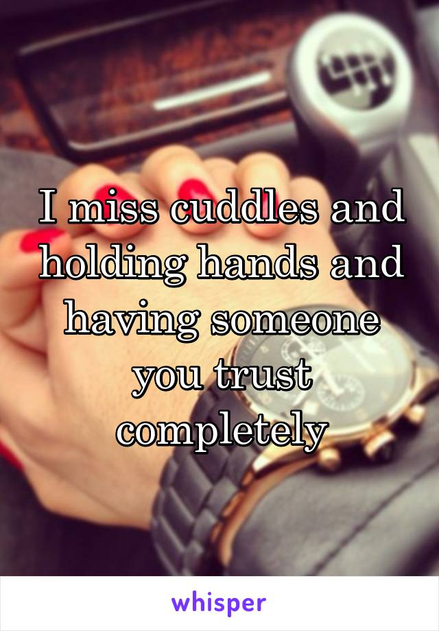 I miss cuddles and holding hands and having someone you trust completely