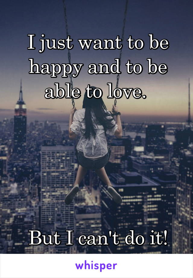 I just want to be happy and to be able to love.       But I can't do it!