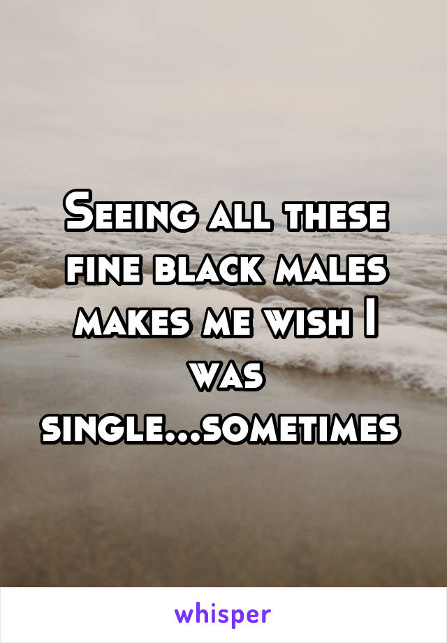 Seeing all these fine black males makes me wish I was single...sometimes