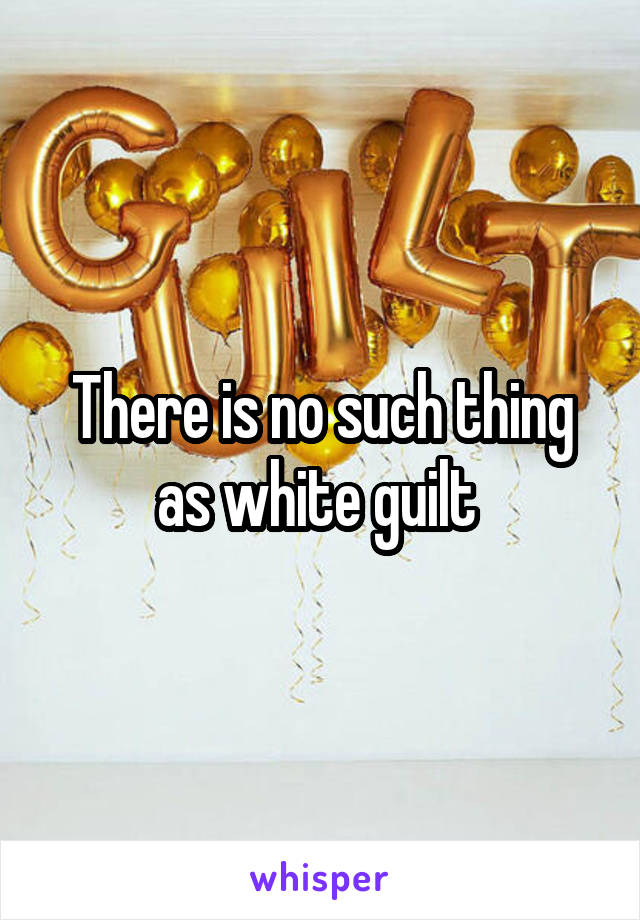 There is no such thing as white guilt