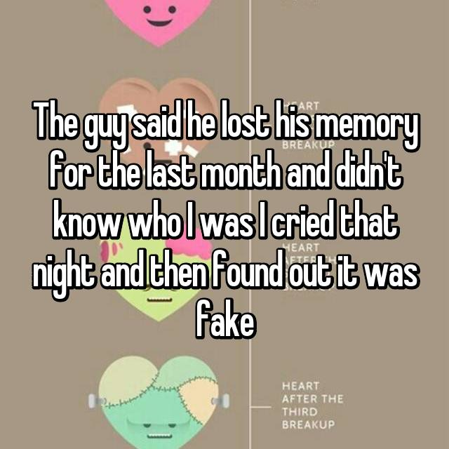 The guy said he lost his memory for the last month and didn't know who I was I cried that night and then found out it was fake