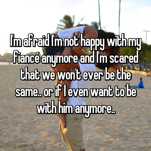 I'm afraid I'm not happy with my fiancé anymore and I'm scared that we won't ever be the same.. or if I even want to be with him anymore..