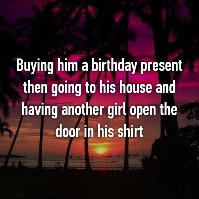Buying him a birthday present then going to his house and having another girl open the door in his shirt😒