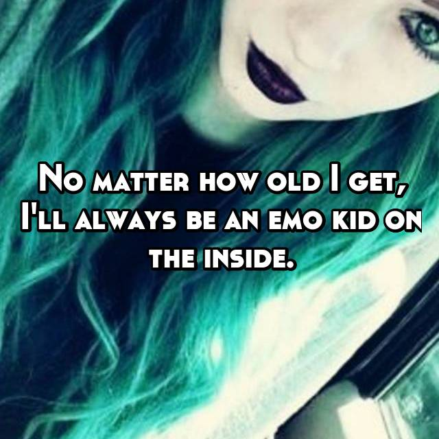 No matter how old I get, I'll always be an emo kid on the inside.