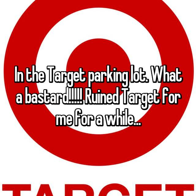 In the Target parking lot. What a bastard!!!!! Ruined Target for me for a while...