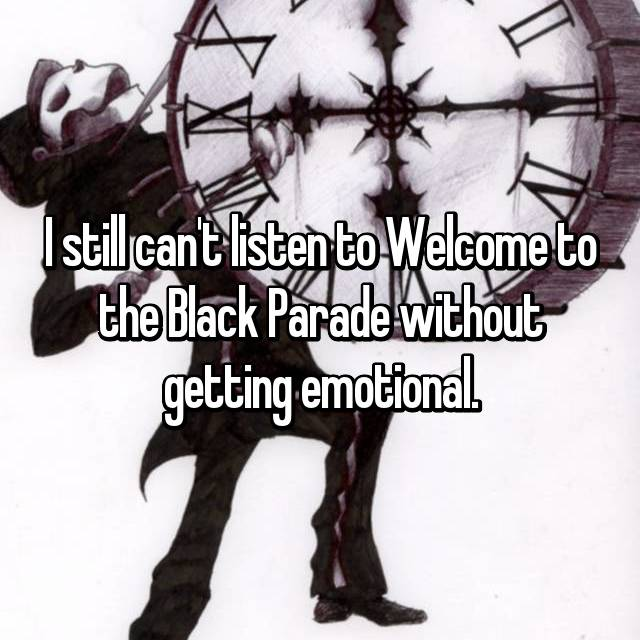 I still can't listen to Welcome to the Black Parade without getting emotional.