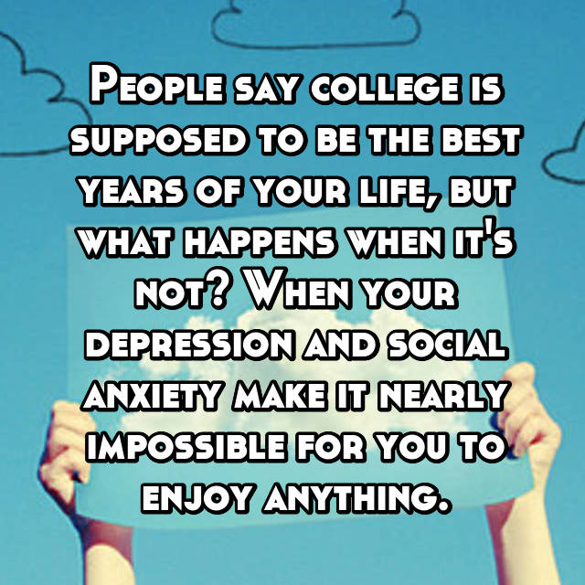 People say college is supposed to be the best years of your life, but what happens when it's not? When your depression and social anxiety make it nearly impossible for you to enjoy anything.
