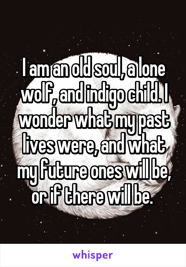 I am an old soul, a lone wolf, and indigo child  I wonder