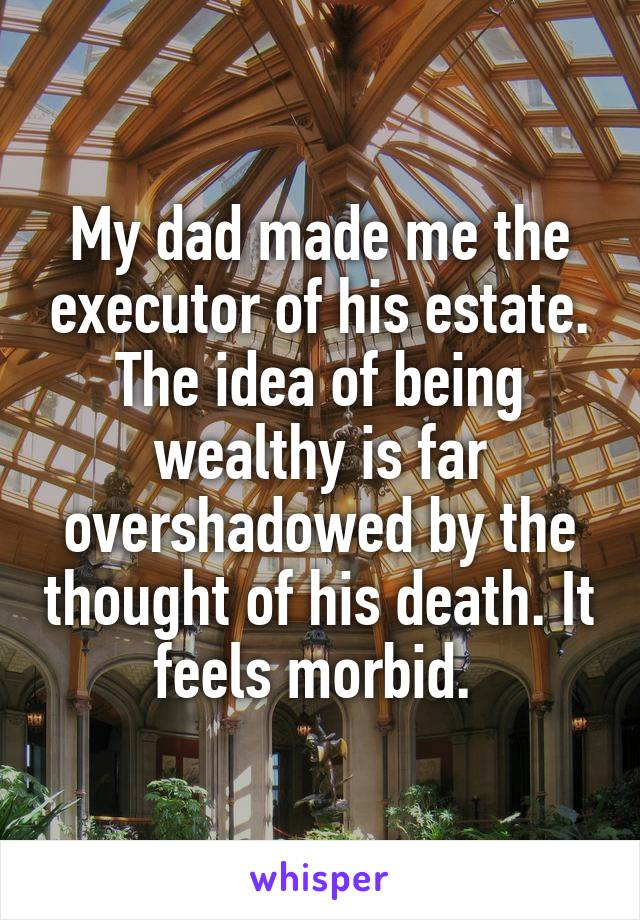 My dad made me the executor of his estate. The idea of being wealthy is far overshadowed by the thought of his death. It feels morbid.