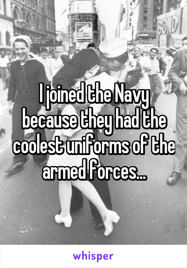 I joined the Navy because they had the coolest uniforms of the armed forces...