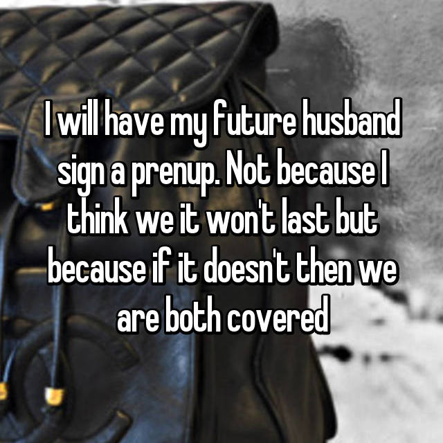 I will have my future husband sign a prenup. Not because I think we it won't last but because if it doesn't then we are both covered