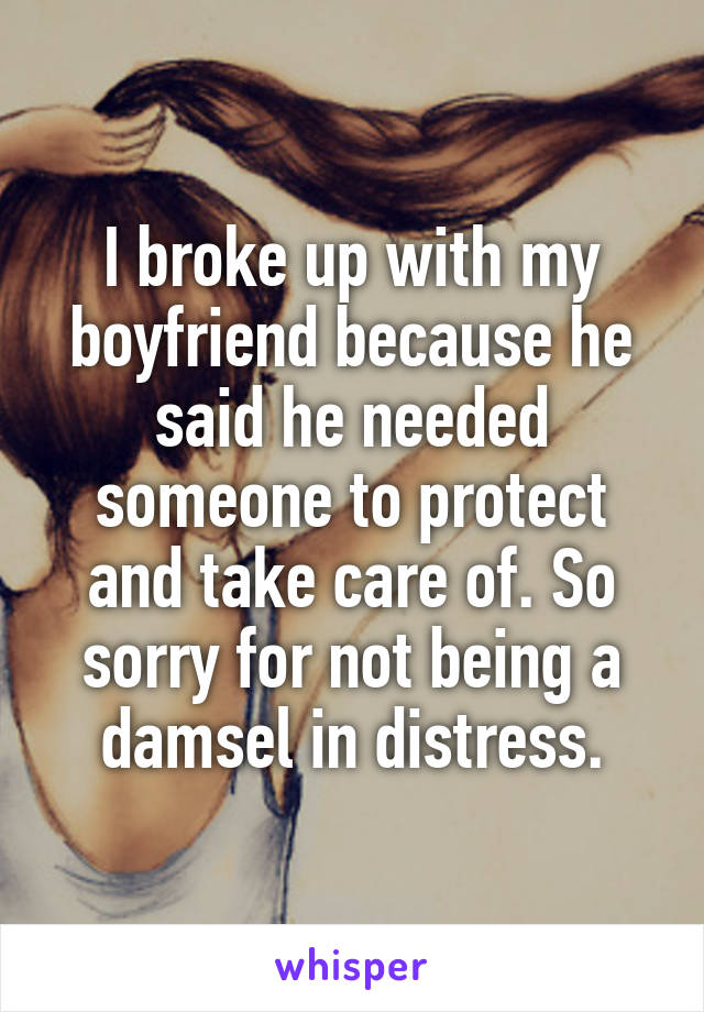 I broke up with my boyfriend because he said he needed someone to protect and take care of. So sorry for not being a damsel in distress.