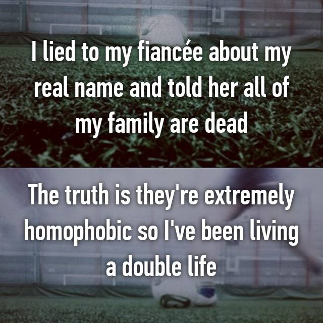 I lied to my fiancée about my real name and told her all of my family are dead  The truth is they're extremely homophobic so I've been living a double life