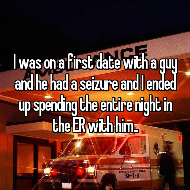 I was on a first date with a guy and he had a seizure and I ended up spending the entire night in the ER with him..