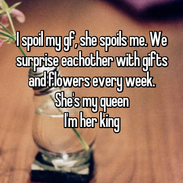 I spoil my gf, she spoils me. We surprise eachother with gifts and flowers every week. She's my queen I'm her king