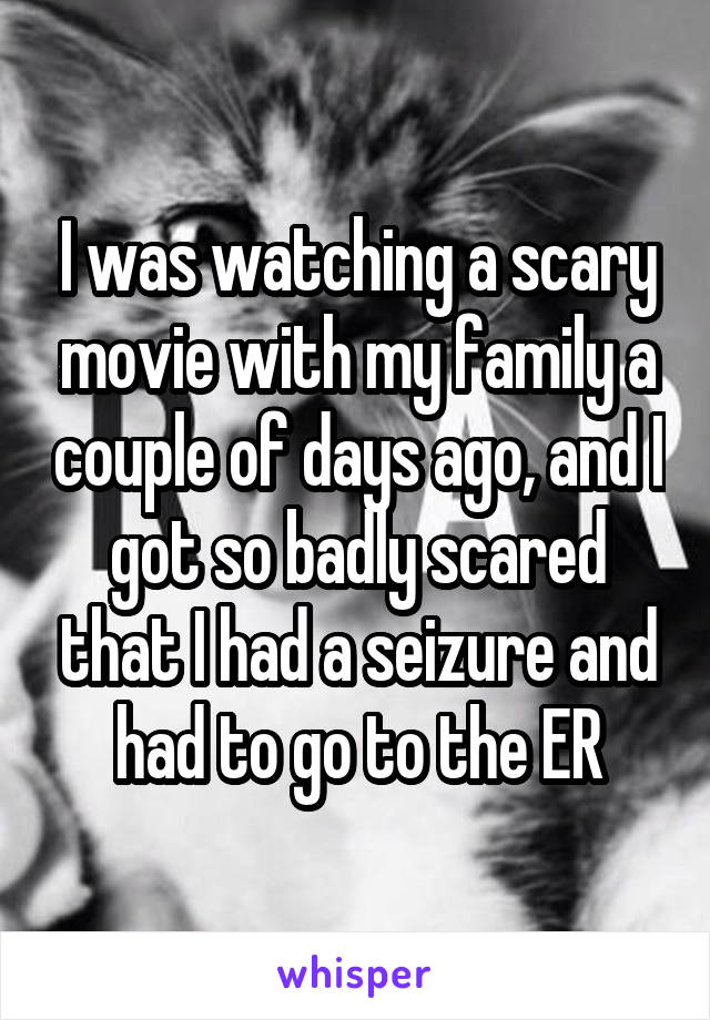 I was watching a scary movie with my family a couple of days ago, and I got so badly scared that I had a seizure and had to go to the ER