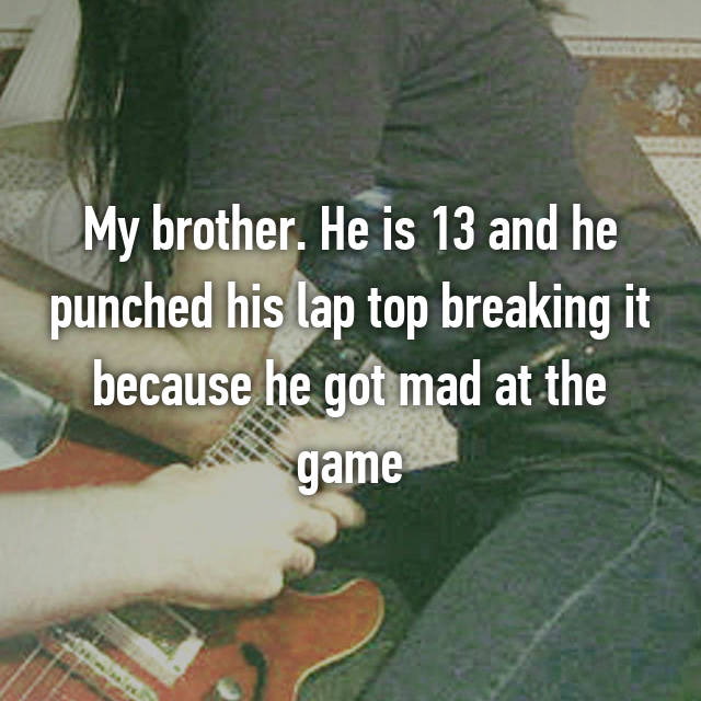 My brother. He is 13 and he punched his lap top breaking it because he got mad at the game