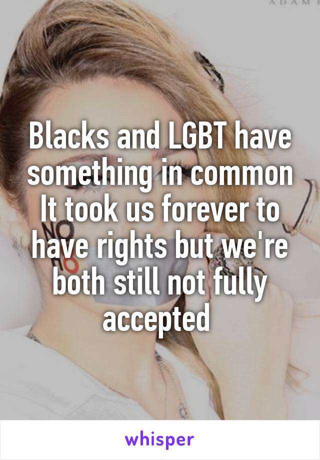 Blacks and LGBT have something in common It took us forever to have rights but we're both still not fully accepted