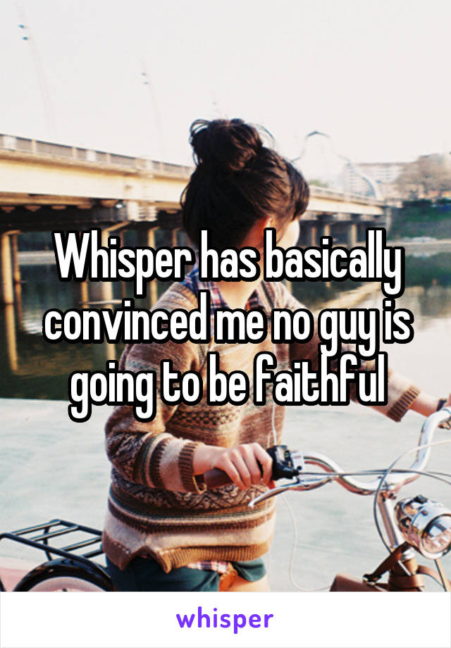 Whisper has basically convinced me no guy is going to be faithful