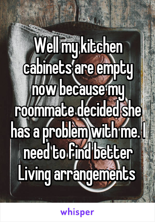 Well my kitchen cabinets are empty now because my roommate decided she has a problem with me. I need to find better Living arrangements