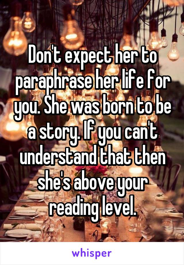 Don't expect her to paraphrase her life for you. She was born to be a story. If you can't understand that then she's above your reading level.