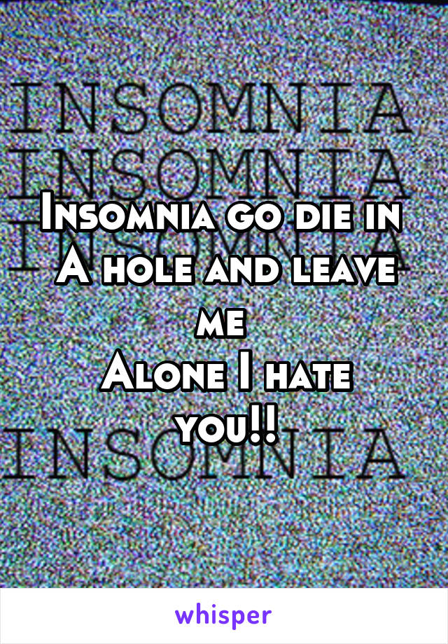 Insomnia go die in  A hole and leave me  Alone I hate you!!