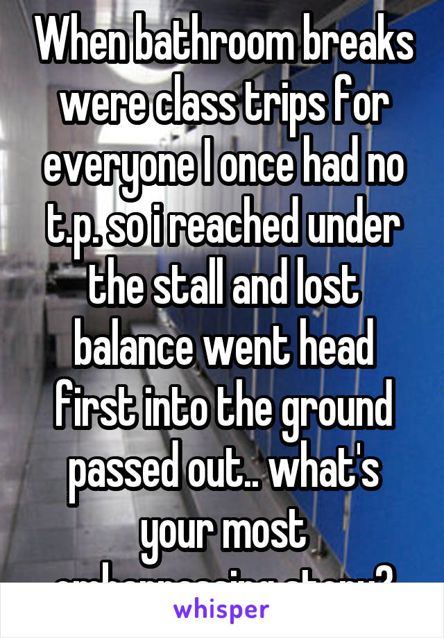 When bathroom breaks were class trips for everyone I once had no t.p. so i reached under the stall and lost balance went head first into the ground passed out.. what's your most embarrassing story?