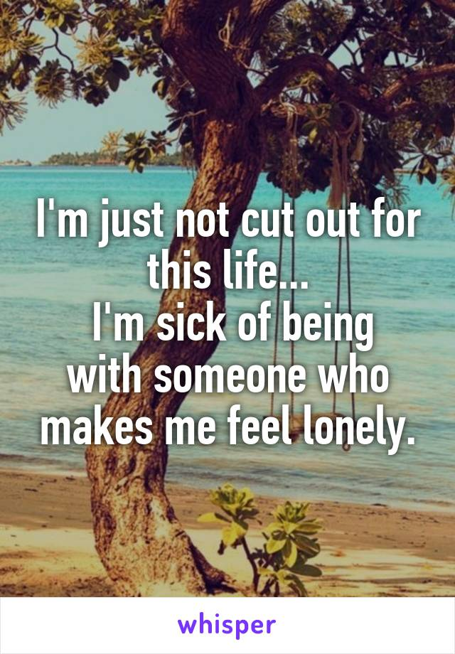 I'm just not cut out for this life...  I'm sick of being with someone who makes me feel lonely.