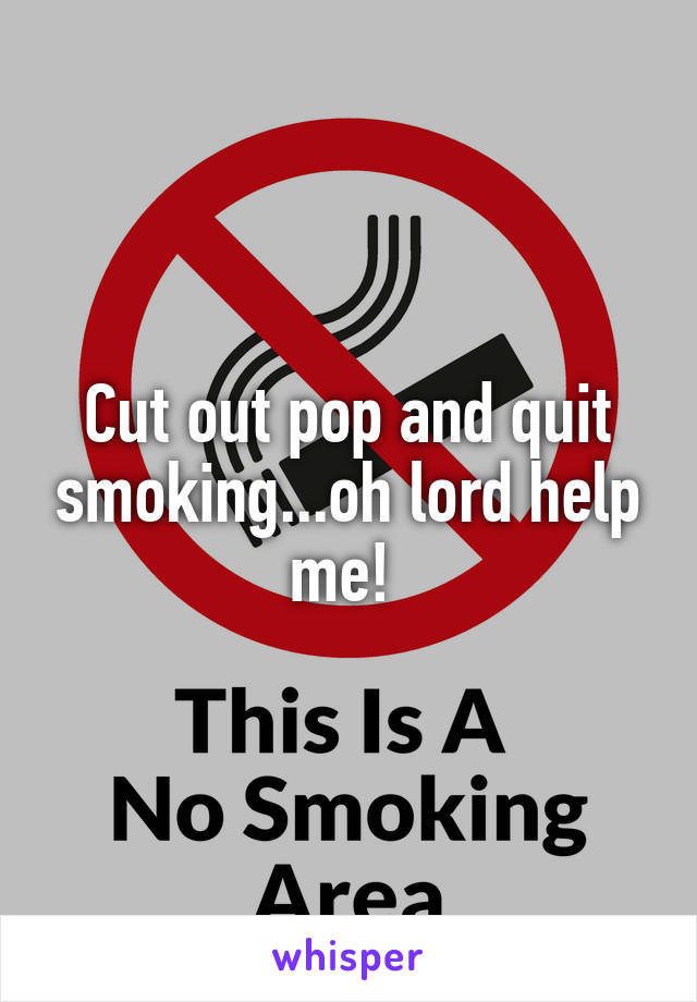 Cut out pop and quit smoking...oh lord help me!